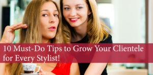 10 Must-Do Tips to Grow Your Clientele for Every Stylist